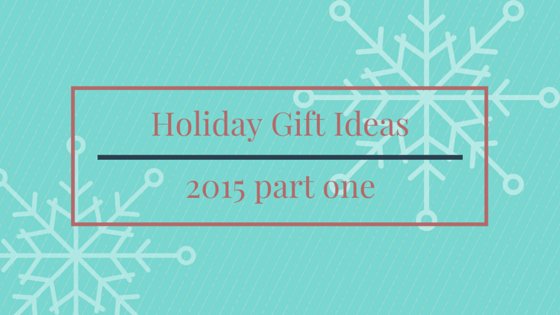 Holiday Gift Ideas 2015 Part 1
